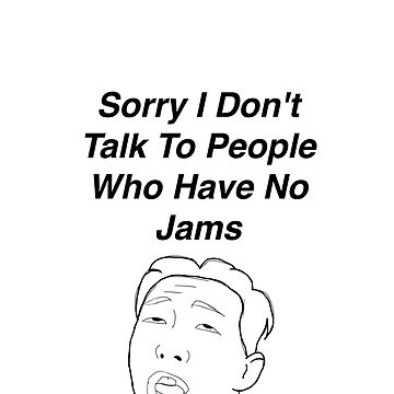 Sorry I Don't Talk To People Who Have No Jams by MegT02