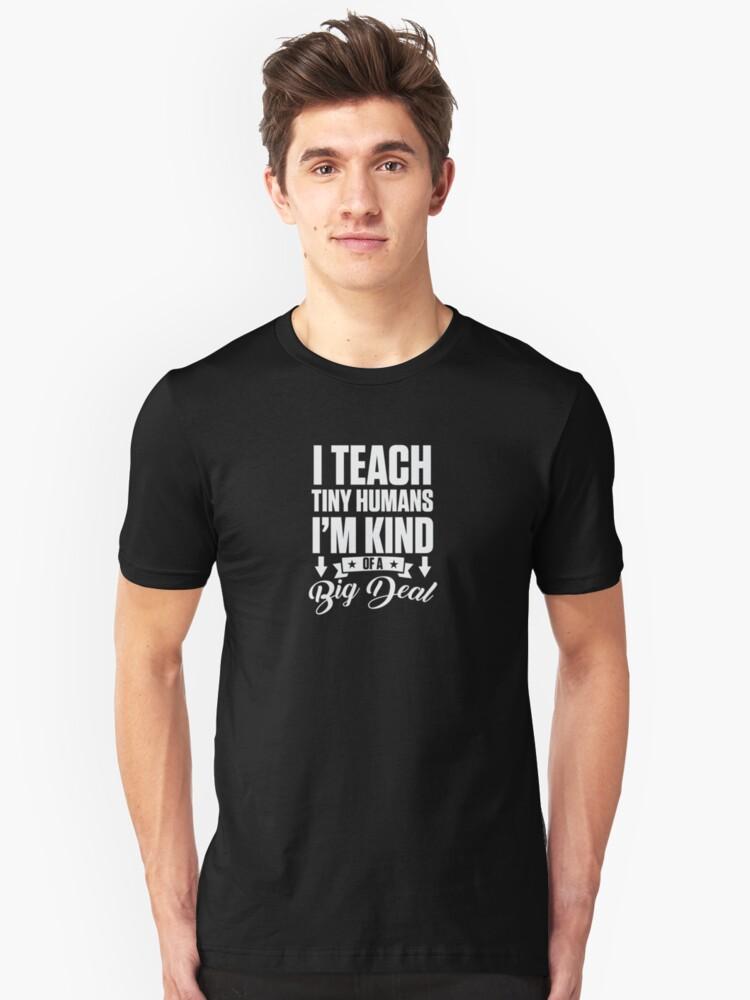 I Teach Tiny Humans I'm Kind Of A Big Deal Teacher  Unisex T-Shirt Front