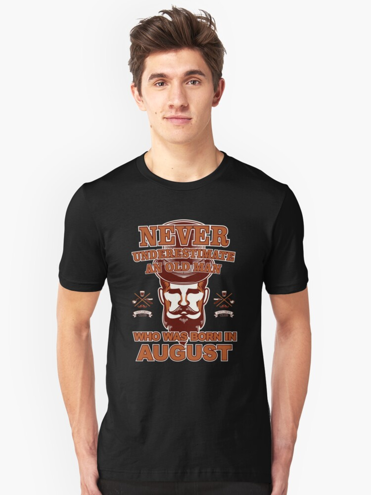 NEVER UNDERESTIMATE AN OLD MAN WHO WAS BORN IN AUGUST Unisex T-Shirt Front