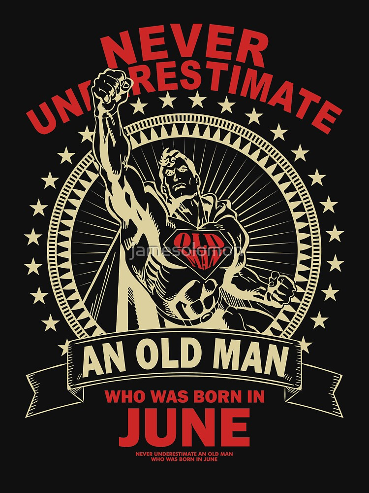NEVER UNDERESTIMATE AN OLD MAN WHO WAS BORN IN JUNE by jamesolomon