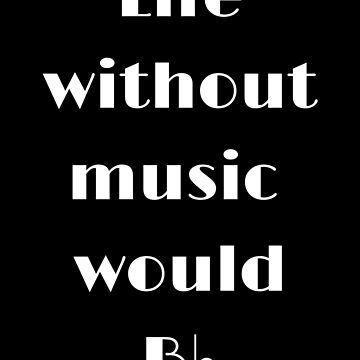 Life Without Music Would B♭ by jasmineann