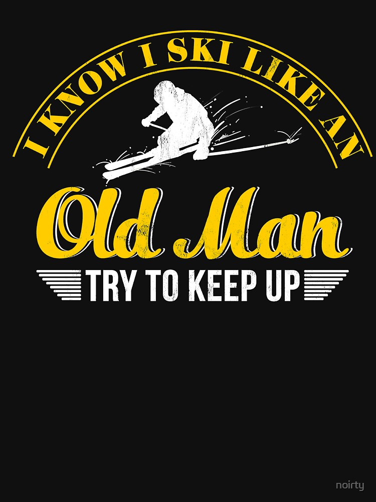 I Know I Ski Like An Old Man Try to Keep Up T Shirt by noirty