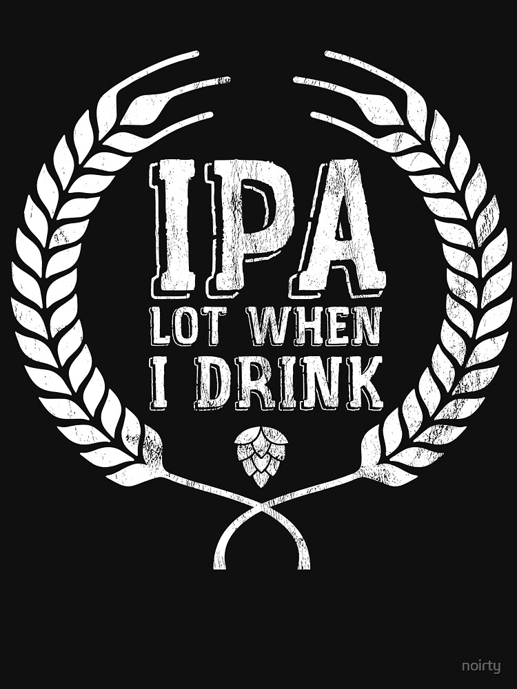 IPA Lot When I Drink T-Shirt Funny Beer Lover Gift Shirt by noirty