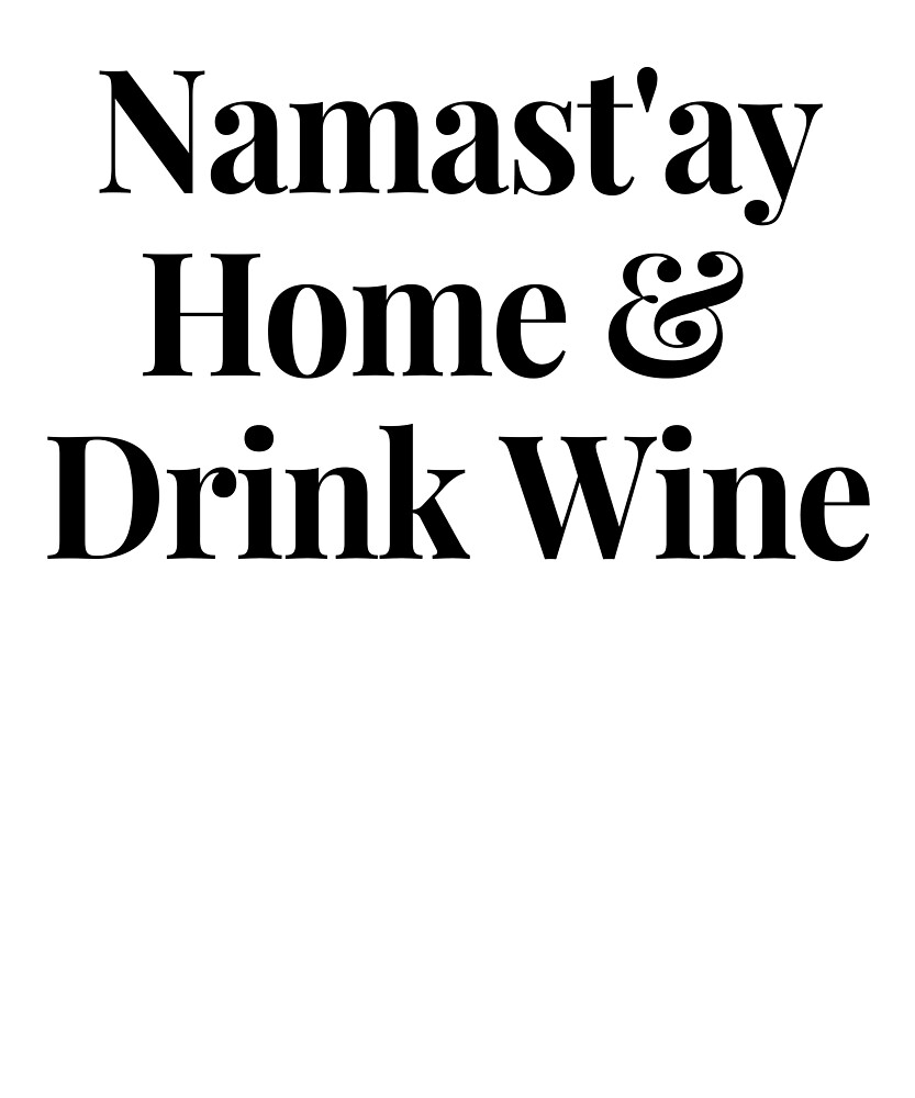 Namast'ay Home and Drink Wine Stay Home Wine Gifts by TeesByDesign