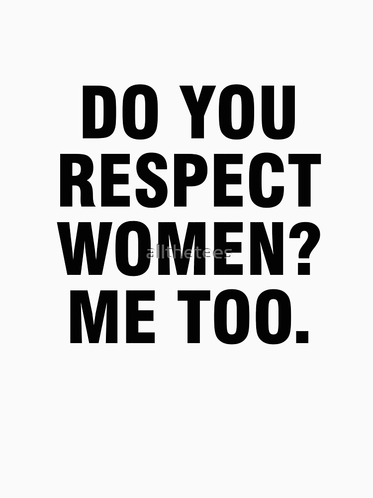 Do you respect women? Me too. by allthetees