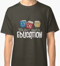 We Don't Need No Education Classic T-Shirt