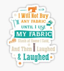 I Will Not Buy Any Frabric Until I Use My Fabric Stash At Home I Said And Then I Laughed and Laughed Sticker