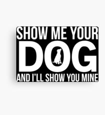 Show Me Your Dog Funny Dogs T-shirt Canvas Print
