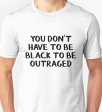 You don't have to be black to be outraged Unisex T-Shirt