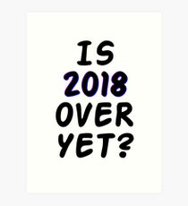 Is 2018 over yet? Tell us how you really feel. Art Print