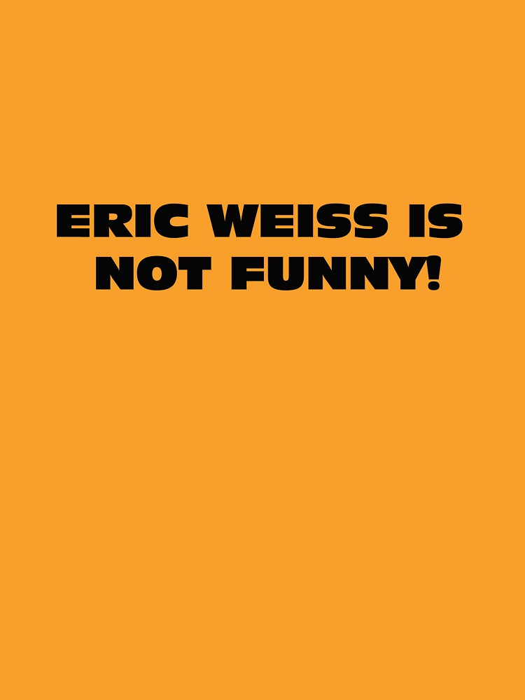 eric weiss is not funny! by theG