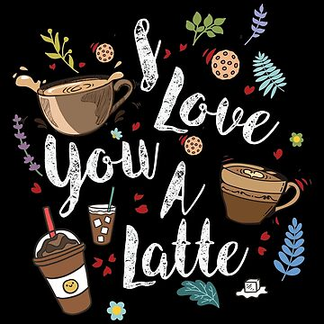 I Love You a Latte- Cute Shirt For Coffee Lovers by ibeth01