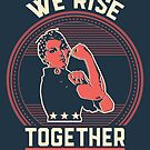 We Rise Together as Women Rosie Resists by electrovista