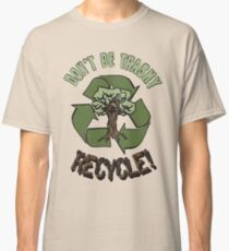 DON'T BE TRASHY..RECYCLE! Classic T-Shirt