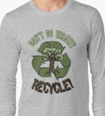 DON'T BE TRASHY..RECYCLE! Long Sleeve T-Shirt