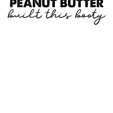 Peanut Butter Built This Booty by loveablefringe