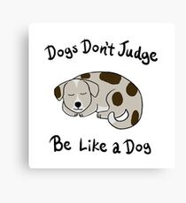 Dogs Don't Judge, Be Like A Dog Canvas Print