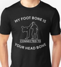 My Foot Bone to Your Head Bone - Martial Arts Taekwondo Karate Kickboxing Aikido Unisex T-Shirt