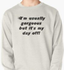 I'm usually gorgeous but it's my day off! Pullover
