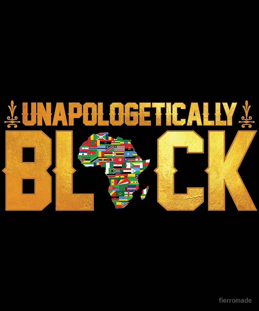 UNAPOLOGETICALLY BLACK by fierromade