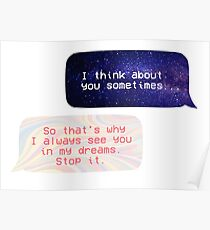 I think about you sometimes / So thats why I always see you in my dreams. Stop it.  Poster