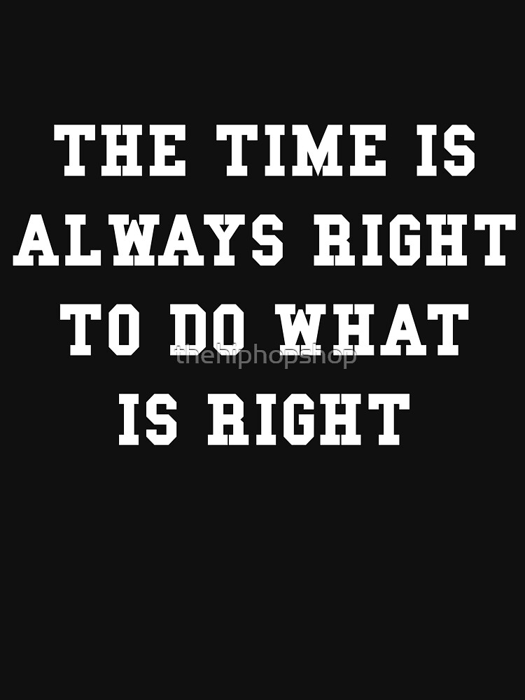 The time is always right to do what is right by thehiphopshop