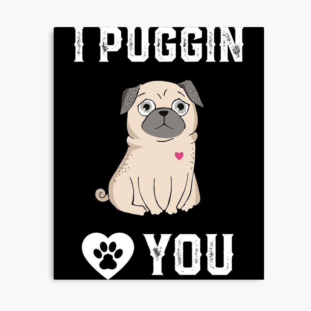 b0a213e751dfb I Puggin Love You - Funny Pug Dog T-shirt Hoodie Gift | Canvas Print