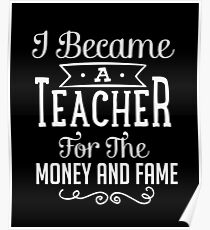 I Became A Teacher For The Money And Fame  Poster