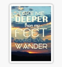Take me deeper than my feet could ever wander Sticker