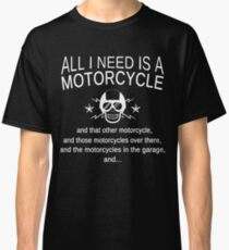 ALL I NEED IS A MOTORCYCLE  AND THAT OTHER MOTORCYCLE,AND THOSE MOTORCYCLES OVER THERE,AND THE MOTORCYCLES IN THE GARAGE,AND... Classic T-Shirt