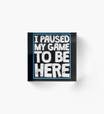 I Paused My Game To Be Here Funny Gamer Gift Acrylic Block