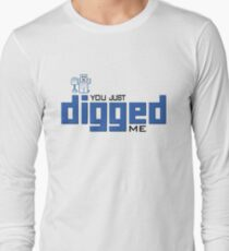 You just DIGGed me Long Sleeve T-Shirt