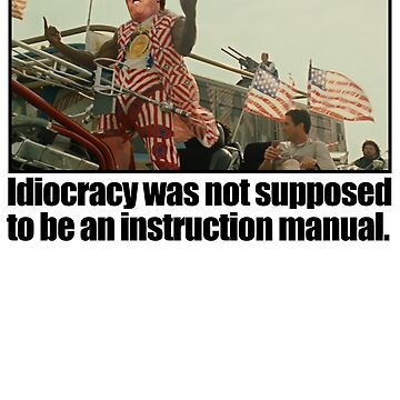 Idiocracy was not supposed to be an instruction manual. by CVIII