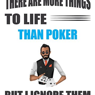 Funny Poker Player Design - There Are More Things To Life Than Poker But I Ignore Them by mkybb