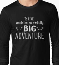 To Live Would Be An Awfully Big Adventure Awesome Life Tshirt Long Sleeve T-Shirt