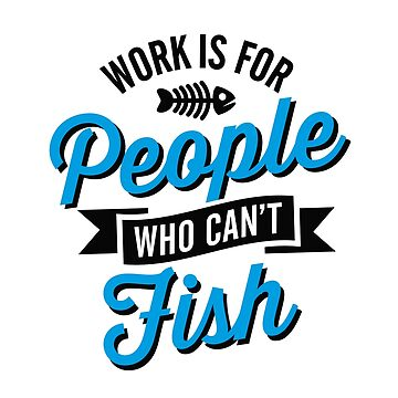 Work is for people who can't fish by LaundryFactory