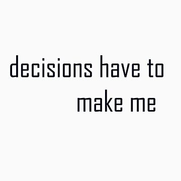 Decisions have to make me. by martinn13