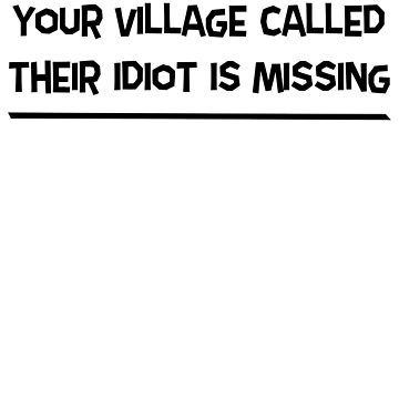 Your Village Called Their Idiot Is Missing  by wondrous