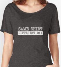 Same Shirt Different Day Women's Relaxed Fit T-Shirt