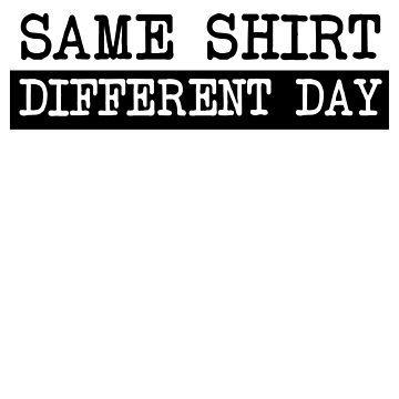 Same Shirt Different Day by wondrous