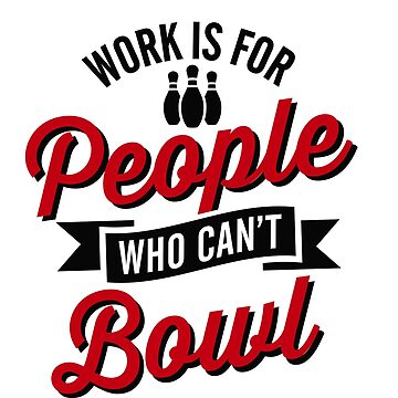 Work is for people who can't bowl by LaundryFactory