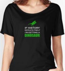 If History Repeats Itself I'm Getting A Dinosaur - History, Danger, Science, Animals, Archaic, Dangerous, Dinosaur, Reptile, Specie, Kids, Nature, Dino, Jurassic, Fossil, Extinct Women's Relaxed Fit T-Shirt