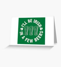 I'll Be Irish In A Few Beers Greeting Card