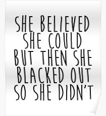 She Believed She Could but then She Blacked Out so She Didn't Poster