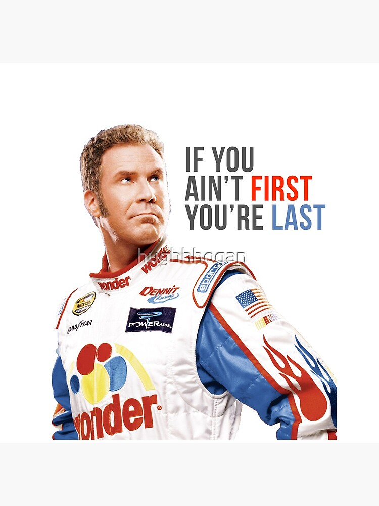 "Will Ferrell Talladega Nights Ricky Bobby ""If You Ain't First You're Last"" by hughhhogan"