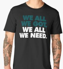 We All We Got, We All We Need Men's Premium T-Shirt