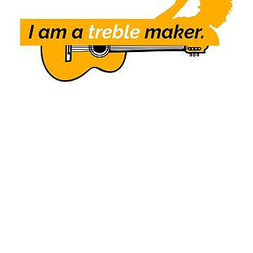 I Am A Treble Maker by benrey1293