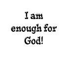 I am Enough for God by designingjudy