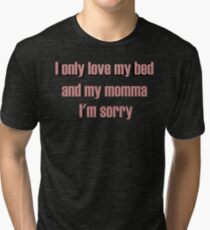 I only love my bed and my momma I'm sorry Tri-blend T-Shirt