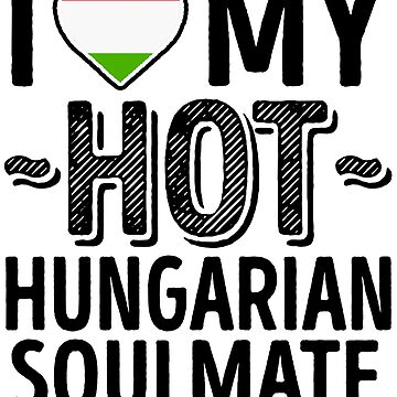 I Love My HOT Hungarian Soulmate - Cute Hungary Couples Romantic Love T-Shirts & Stickers by AirInMyHeart